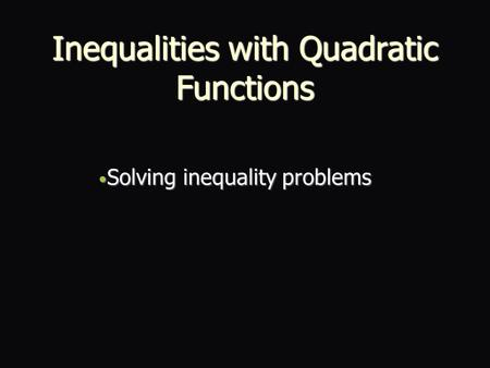 Inequalities with Quadratic Functions Solving inequality problems Solving inequality problems.