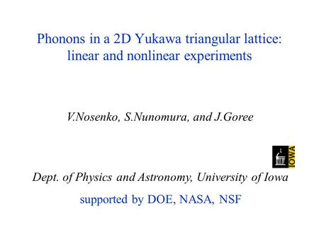 Phonons in a 2D Yukawa triangular lattice: linear and nonlinear experiments Dept. of Physics and Astronomy, University of Iowa supported by DOE, NASA,
