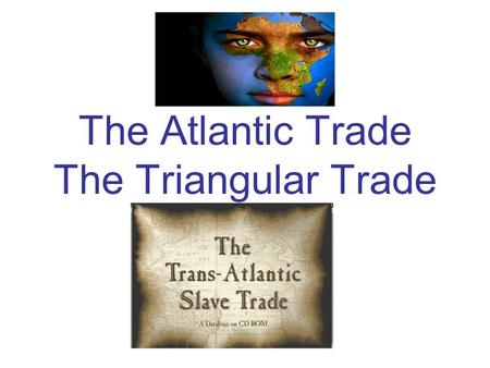 The Atlantic Trade The Triangular Trade. The Finished Picture.