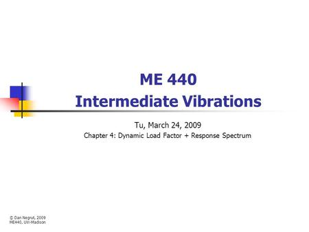 ME 440 Intermediate Vibrations Tu, March 24, 2009 Chapter 4: Dynamic Load Factor + Response Spectrum © Dan Negrut, 2009 ME440, UW-Madison.