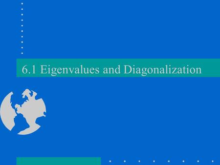 6.1 Eigenvalues and Diagonalization. Definitions A is n x n. is an eigenvalue of A if AX = X has non zero solutions X (called eigenvectors) If is an eigenvalue.