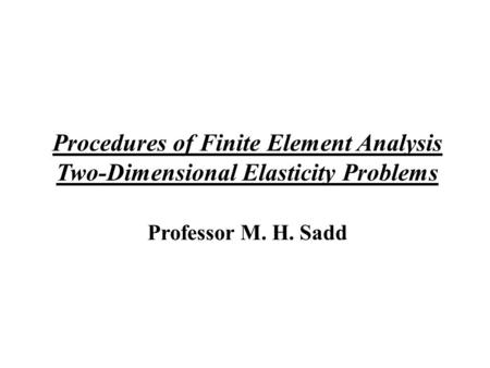 Procedures of Finite Element Analysis Two-Dimensional Elasticity Problems Professor M. H. Sadd.
