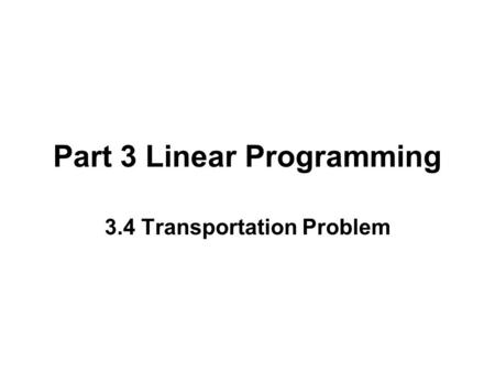 Part 3 Linear Programming 3.4 Transportation Problem.
