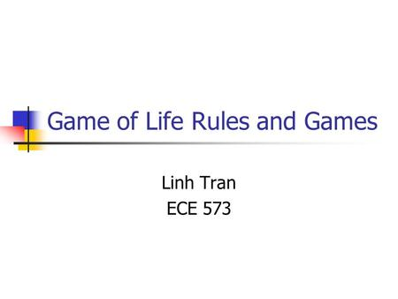 Game of Life Rules and Games Linh Tran ECE 573. What is Life? Life is just one example of a cellular automaton, which is any system in which rules are.