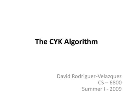 The CYK Algorithm David Rodriguez-Velazquez CS – 6800 Summer I - 2009.