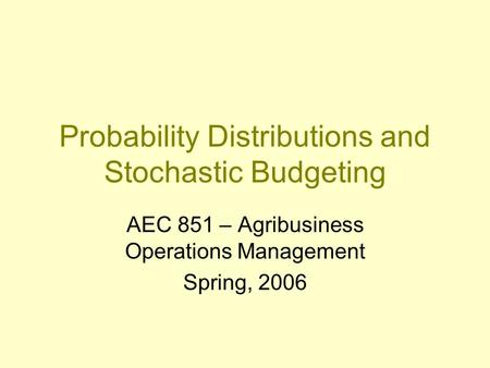 Probability Distributions and Stochastic Budgeting AEC 851 – Agribusiness Operations Management Spring, 2006.