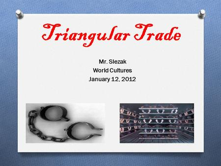 Triangular Trade Mr. Slezak World Cultures January 12, 2012.