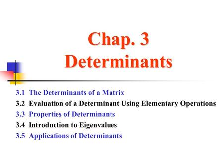 Chap. 3 Determinants 3.1 The Determinants of a Matrix 3.2 Evaluation of a Determinant Using Elementary Operations 3.3 Properties of Determinants 3.4 Introduction.