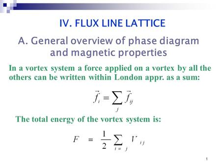 1 In a vortex system a force applied on a vortex by all the others can be written within London appr. as a sum: IV. FLUX LINE LATTICE The total energy.
