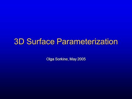 3D Surface Parameterization Olga Sorkine, May 2005.