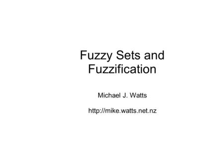 Fuzzy Sets and Fuzzification Michael J. Watts