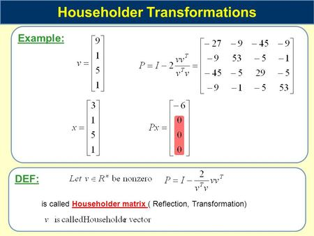 Example: Householder Transformations DEF: is called Householder matrix ( Reflection, Transformation)