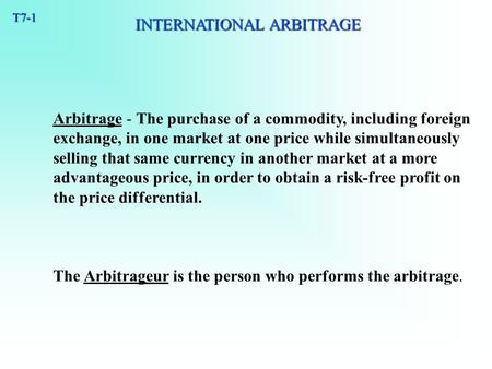 T7-1 Arbitrage - The purchase of a commodity, including foreign exchange, in one market at one price while simultaneously selling that same currency in.