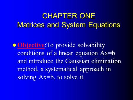 CHAPTER ONE Matrices and System Equations Objective:To provide solvability conditions of a linear equation Ax=b and introduce the Gaussian elimination.