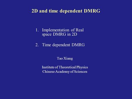 2D and time dependent DMRG 1.Implementation of Real space DMRG in 2D 2.Time dependent DMRG Tao Xiang Institute of Theoretical Physics Chinese Academy of.