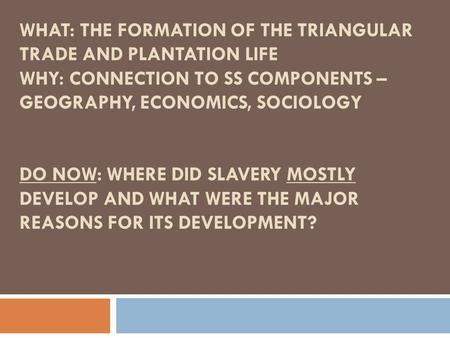 WHAT: THE FORMATION OF THE TRIANGULAR TRADE AND PLANTATION LIFE WHY: CONNECTION TO SS COMPONENTS – GEOGRAPHY, ECONOMICS, SOCIOLOGY DO NOW: WHERE DID SLAVERY.