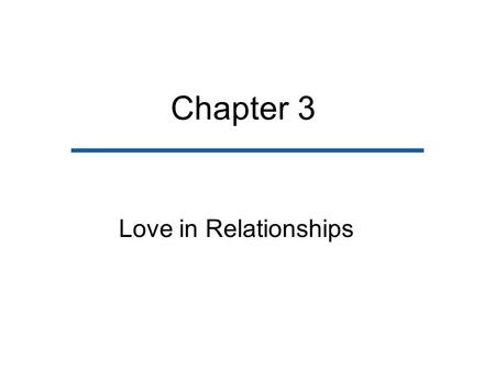 Chapter 3 Love in Relationships. Chapter Outline Descriptions of Love Love in Social and Historical Context Theories on the Origins of Love How Love Develops.