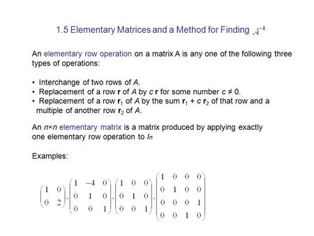 1.5 Elementary Matrices and a Method for Finding An elementary row operation on a matrix A is any one of the following three types of operations: Interchange.