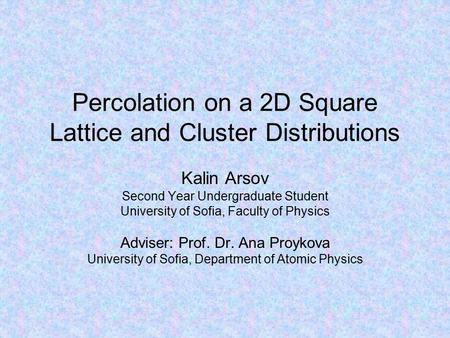 Percolation on a 2D Square Lattice and Cluster Distributions Kalin Arsov Second Year Undergraduate Student University of Sofia, Faculty of Physics Adviser: