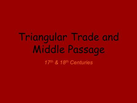 Triangular Trade and Middle Passage 17 th & 18 th Centuries.