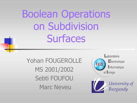 Boolean Operations on Subdivision Surfaces Yohan FOUGEROLLE MS 2001/2002 Sebti FOUFOU Marc Neveu University of Burgundy.