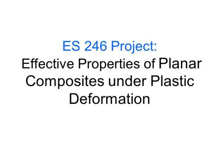 ES 246 Project: Effective Properties of Planar Composites under Plastic Deformation.