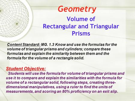 Geometry Volume of Rectangular and Triangular Prisms Content Standard: MG. 1.3 Know and use the formulas for the volume of triangular prisms and cylinders;