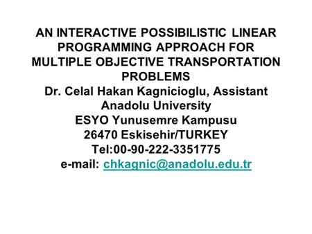 AN INTERACTIVE POSSIBILISTIC LINEAR PROGRAMMING APPROACH FOR MULTIPLE OBJECTIVE TRANSPORTATION PROBLEMS Dr. Celal Hakan Kagnicioglu, Assistant Anadolu.