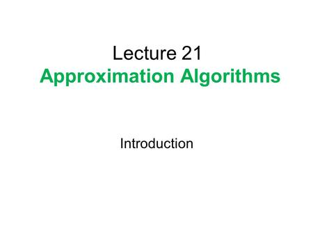 Lecture 21 Approximation Algorithms Introduction.