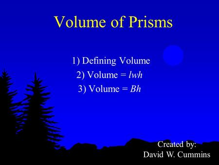 Volume of Prisms 1) Defining Volume 2) Volume = lwh 3) Volume = Bh Created by: David W. Cummins.