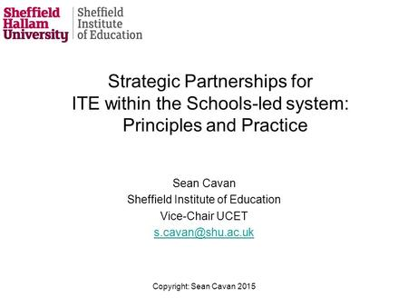 Strategic Partnerships for ITE within the Schools-led system: Principles and Practice Sean Cavan Sheffield Institute of Education Vice-Chair UCET