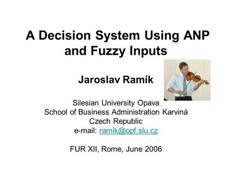 A Decision System Using ANP and Fuzzy Inputs Jaroslav Ramík Silesian University Opava School of Business Administration Karviná Czech Republic e-mail: