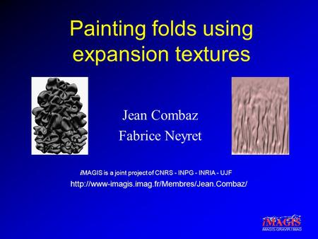I MAGIS is a joint project of CNRS - INPG - INRIA - UJF iMAGIS-GRAVIR / IMAG Painting folds using expansion textures Jean Combaz Fabrice Neyret