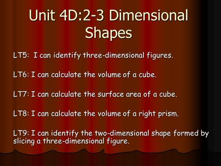 Unit 4D:2-3 Dimensional Shapes LT5: I can identify three-dimensional figures. LT6: I can calculate the volume of a cube. LT7: I can calculate the surface.