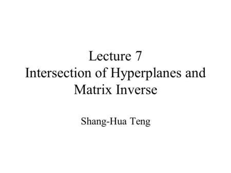 Lecture 7 Intersection of Hyperplanes and Matrix Inverse Shang-Hua Teng.