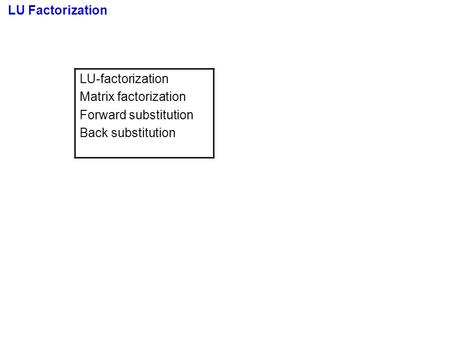 LU Factorization LU-factorization Matrix factorization Forward substitution Back substitution.