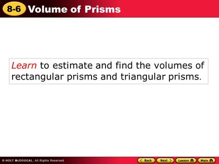 8-6 Volume of Prisms Learn to estimate and find the volumes of rectangular prisms and triangular prisms.