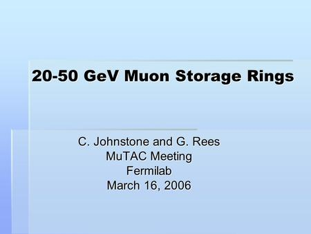 20-50 GeV Muon Storage Rings C. Johnstone and G. Rees MuTAC Meeting Fermilab March 16, 2006.
