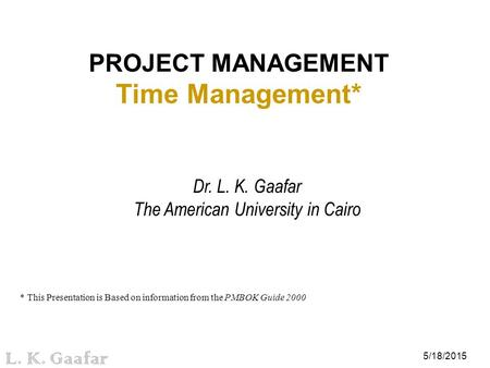 5/18/2015 L. K. Gaafar PROJECT MANAGEMENT Time Management* Dr. L. K. Gaafar The American University in Cairo * This Presentation is Based on information.