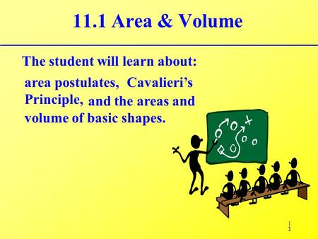 1 11.1 Area & Volume The student will learn about: area postulates, Cavalieri's Principle, 1 and the areas and volume of basic shapes.
