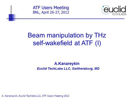 A. Kanareykin, Euclid Techlabs LLC, ATF Users Meeting 2012 Beam manipulation by THz self-wakefield at ATF (I) A.Kanareykin Euclid TechLabs LLC, Gaithersburg,