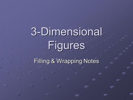3-Dimensional Figures Filling & Wrapping Notes. Aspects of 3-D figures Three-dimensional figures have a length, width, and height. They also have faces,