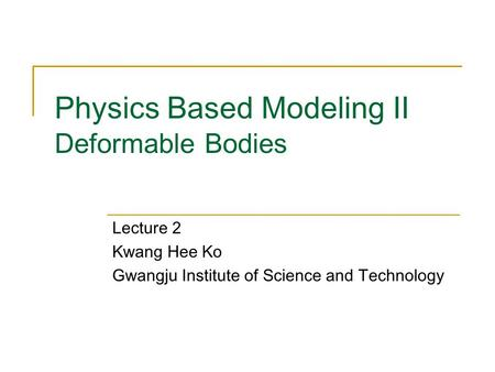 Physics Based Modeling II Deformable Bodies Lecture 2 Kwang Hee Ko Gwangju Institute of Science and Technology.
