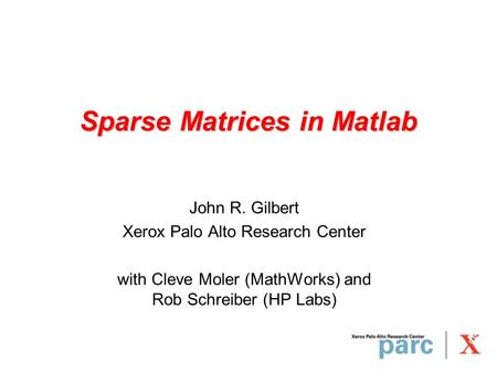 Sparse Matrices in Matlab John R. Gilbert Xerox Palo Alto Research Center with Cleve Moler (MathWorks) and Rob Schreiber (HP Labs)