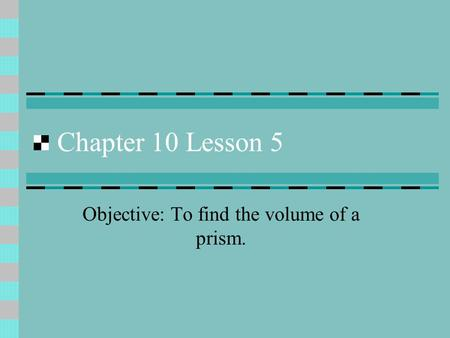Chapter 10 Lesson 5 Objective: To find the volume of a prism.