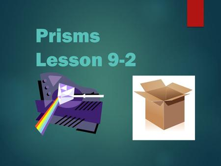 Prisms Lesson 9-2 2 Truths and a fib! 1. A cylinder is not a polyhedron. 3. A square pyramid has 5 faces. 2. A cube is a type of pyramid.