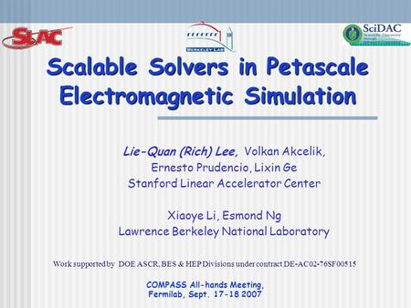 COMPASS All-hands Meeting, Fermilab, Sept. 17-18 2007 Scalable Solvers in Petascale Electromagnetic Simulation Lie-Quan (Rich) Lee, Volkan Akcelik, Ernesto.