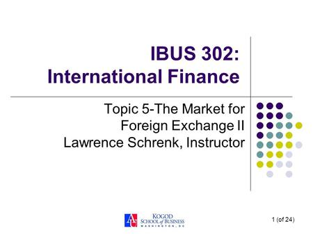 1 (of 24) IBUS 302: International Finance Topic 5-The Market for Foreign Exchange II Lawrence Schrenk, Instructor.