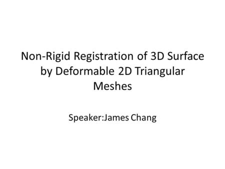 Non-Rigid Registration of 3D Surface by Deformable 2D Triangular Meshes Speaker:James Chang.