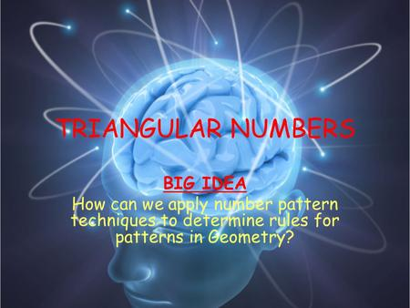 TRIANGULAR NUMBERS BIG IDEA How can we apply number pattern techniques to determine rules for patterns in Geometry?